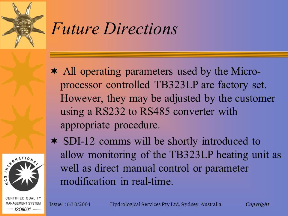 Issue1: 6/10/2004Hydrological Services Pty Ltd, Sydney, Australia Future Directions All operating parameters used by the Micro- processor controlled TB323LP are factory set.