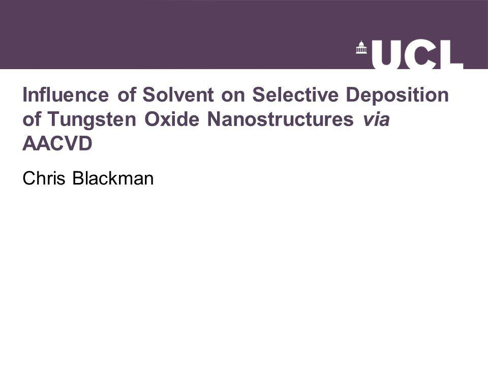 Influence of Solvent on Selective Deposition of Tungsten Oxide Nanostructures via AACVD Chris Blackman