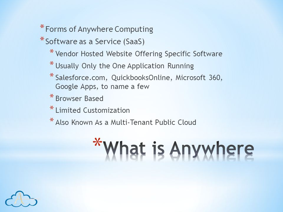 * Forms of Anywhere Computing * Software as a Service (SaaS) * Vendor Hosted Website Offering Specific Software * Usually Only the One Application Running * Salesforce.com, QuickbooksOnline, Microsoft 360, Google Apps, to name a few * Browser Based * Limited Customization * Also Known As a Multi-Tenant Public Cloud