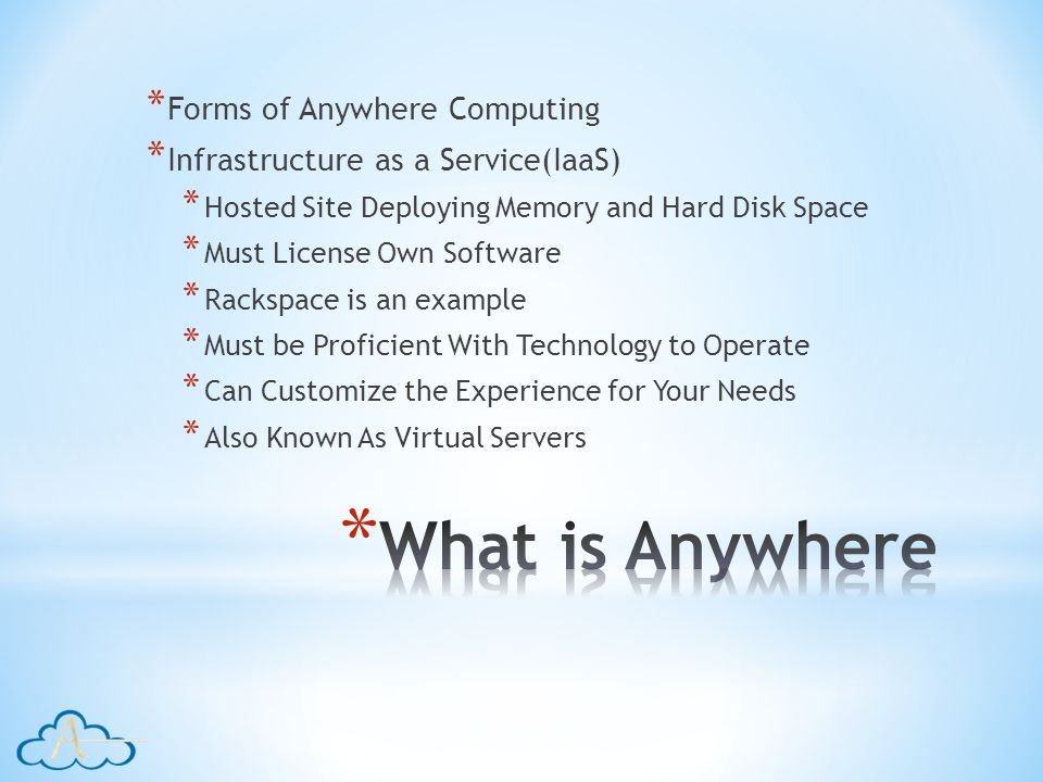 * Forms of Anywhere Computing * Infrastructure as a Service(IaaS) * Hosted Site Deploying Memory and Hard Disk Space * Must License Own Software * Rackspace is an example * Must be Proficient With Technology to Operate * Can Customize the Experience for Your Needs * Also Known As Virtual Servers