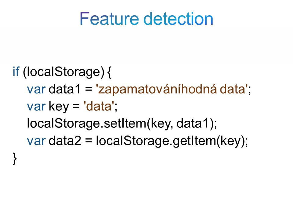 if (localStorage) { var data1 = zapamatováníhodná data ; var key = data ; localStorage.setItem(key, data1); var data2 = localStorage.getItem(key); }