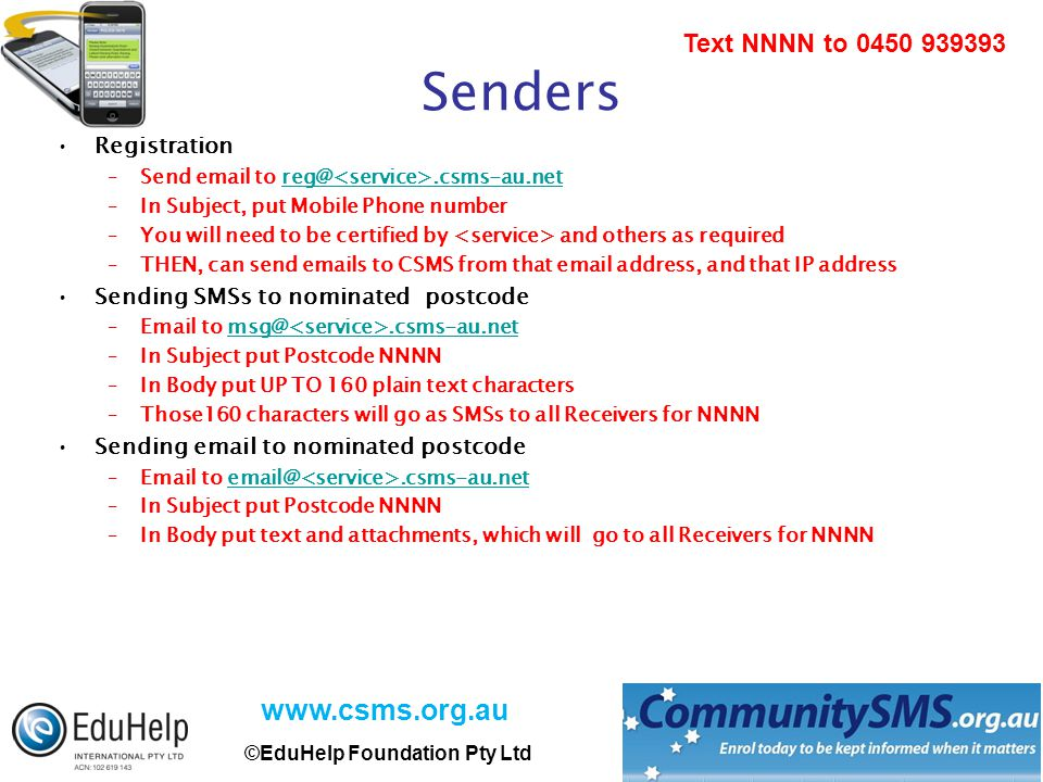 www.csms.org.au ©EduHelp Foundation Pty Ltd Text NNNN to 0450 939393 Senders Registration –Send email to reg@.csms-au.netreg@.csms-au.net –In Subject, put Mobile Phone number –You will need to be certified by and others as required –THEN, can send emails to CSMS from that email address, and that IP address Sending SMSs to nominated postcode –Email to msg@.csms-au.netmsg@.csms-au.net –In Subject put Postcode NNNN –In Body put UP TO 160 plain text characters –Those160 characters will go as SMSs to all Receivers for NNNN Sending email to nominated postcode –Email to email@.csms-au.netemail@.csms-au.net –In Subject put Postcode NNNN –In Body put text and attachments, which will go to all Receivers for NNNN