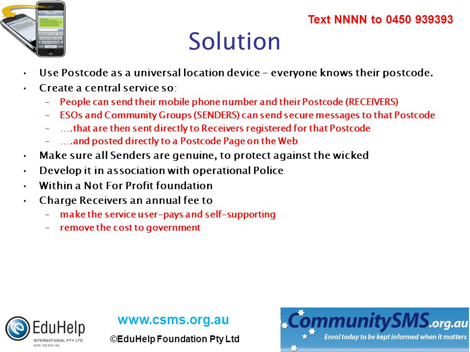 www.csms.org.au ©EduHelp Foundation Pty Ltd Text NNNN to 0450 939393 Solution Use Postcode as a universal location device – everyone knows their postcode.