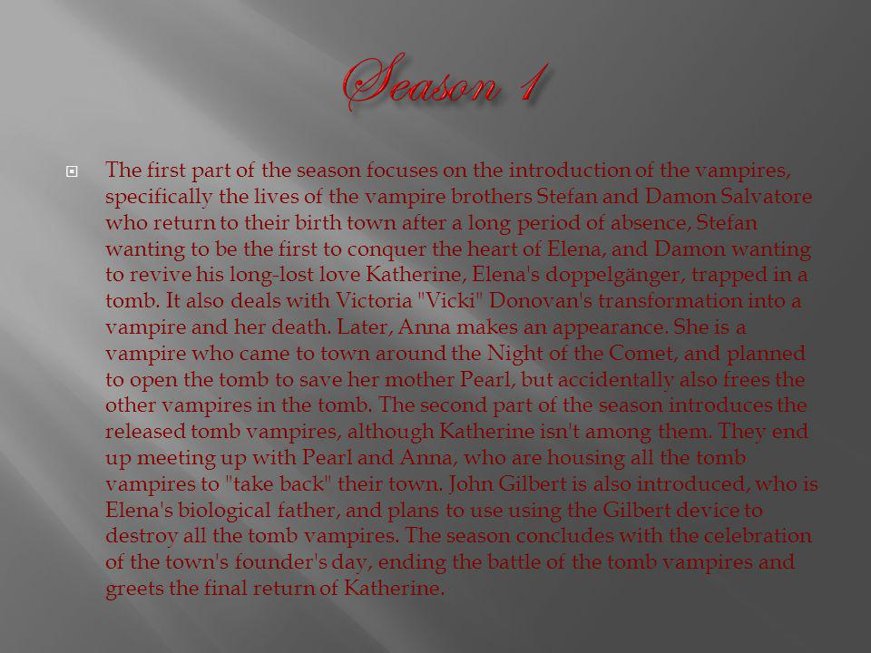 The first part of the season focuses on the introduction of the vampires, specifically the lives of the vampire brothers Stefan and Damon Salvatore who return to their birth town after a long period of absence, Stefan wanting to be the first to conquer the heart of Elena, and Damon wanting to revive his long-lost love Katherine, Elena s doppelgänger, trapped in a tomb.