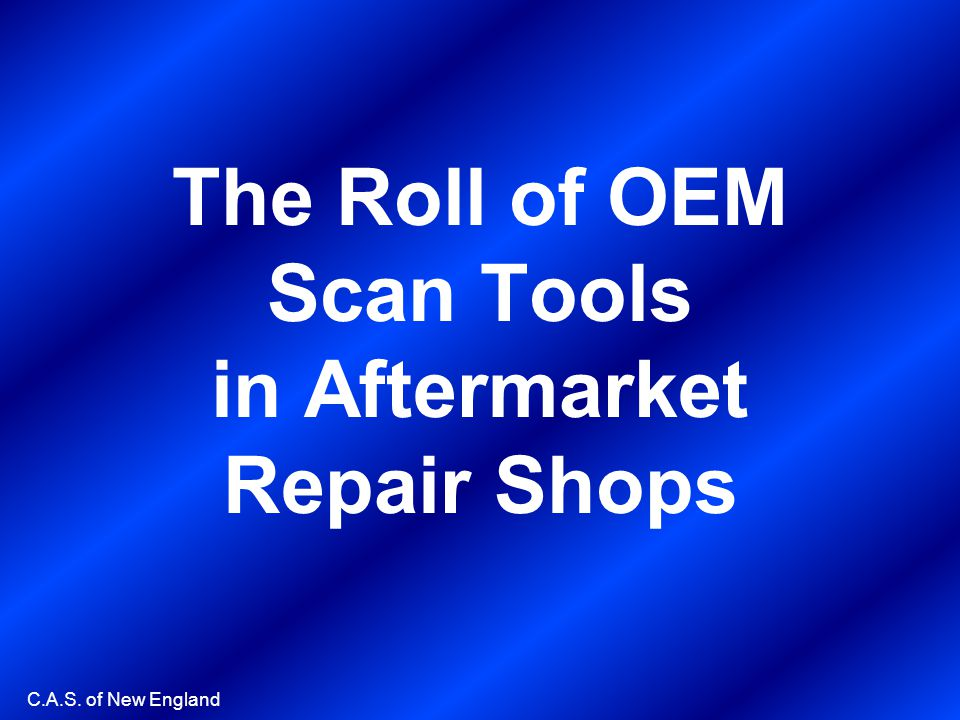 C.A.S. of New England The Roll of OEM Scan Tools in Aftermarket Repair Shops