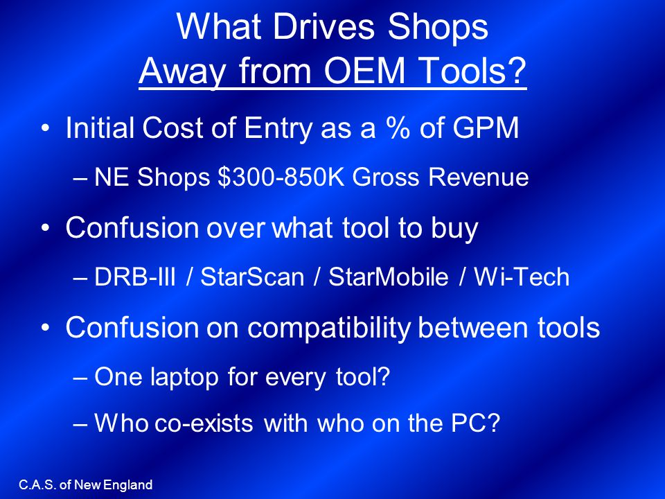 C.A.S. of New England What Drives Shops Away from OEM Tools? Initial Cost of Entry as a % of GPM –NE Shops $300-850K Gross Revenue Confusion over what