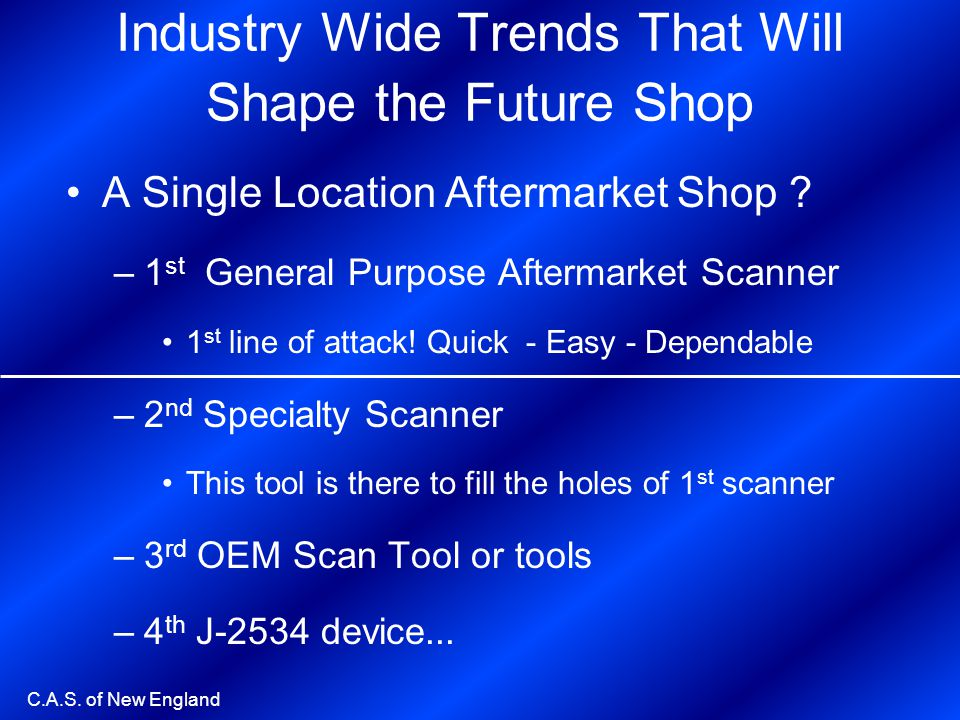 C.A.S. of New England Industry Wide Trends That Will Shape the Future Shop A Single Location Aftermarket Shop ? –1 st General Purpose Aftermarket Scan