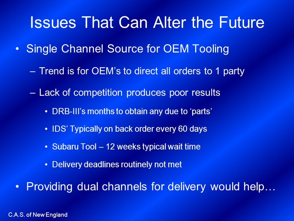 C.A.S. of New England Issues That Can Alter the Future Single Channel Source for OEM Tooling –Trend is for OEMs to direct all orders to 1 party –Lack