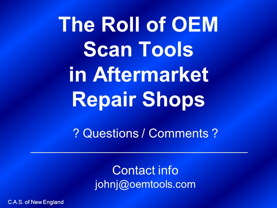 C.A.S. of New England The Roll of OEM Scan Tools in Aftermarket Repair Shops ? Questions / Comments ? ____________________________________ Contact inf