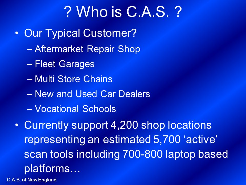 C.A.S. of New England ? Who is C.A.S. ? Our Typical Customer? –Aftermarket Repair Shop –Fleet Garages –Multi Store Chains –New and Used Car Dealers –V