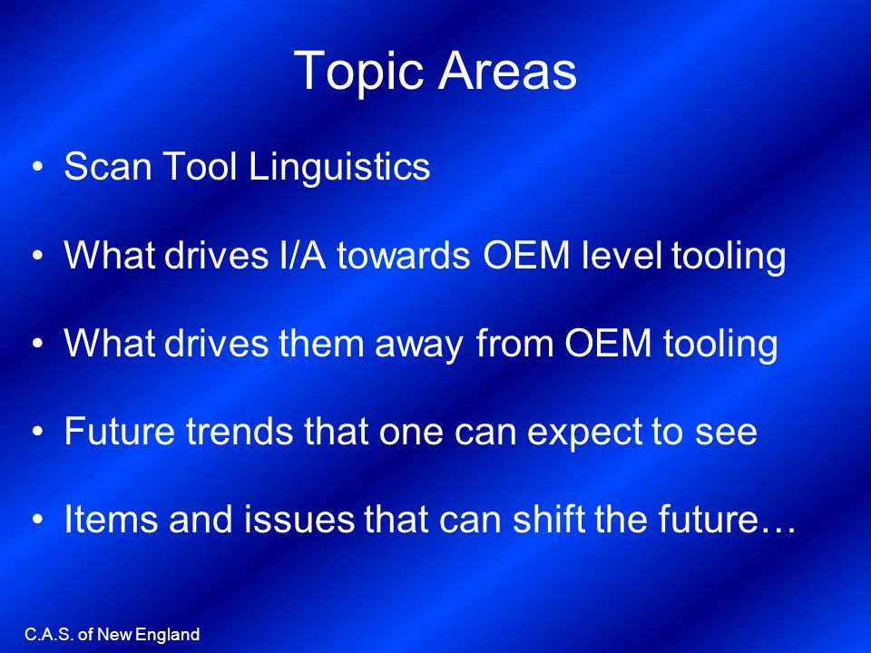C.A.S. of New England Topic Areas Scan Tool Linguistics What drives I/A towards OEM level tooling What drives them away from OEM tooling Future trends