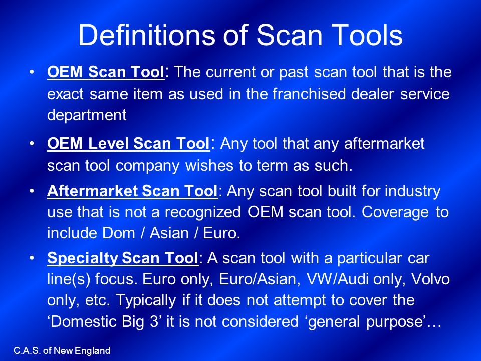 C.A.S. of New England Definitions of Scan Tools OEM Scan Tool : The current or past scan tool that is the exact same item as used in the franchised de