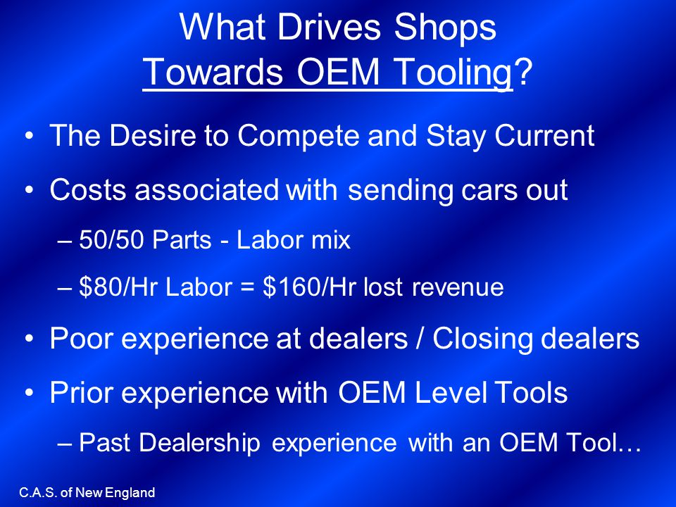 C.A.S. of New England What Drives Shops Towards OEM Tooling? The Desire to Compete and Stay Current Costs associated with sending cars out –50/50 Part