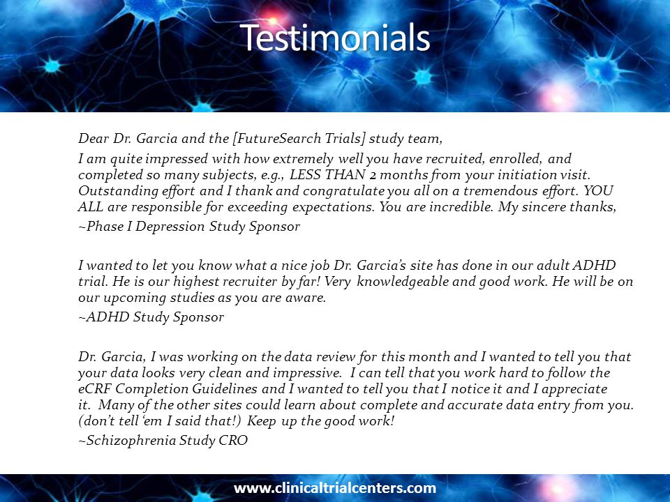 www.clinicaltrialcenters.com Testimonials Dear Dr. Garcia and the [FutureSearch Trials] study team, I am quite impressed with how extremely well you h