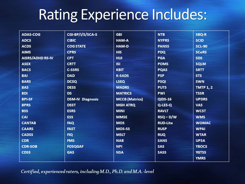 Rating Experience Includes: ADAS-COG ADCS ACDS AIMS AISRS/ADHD RS-IV ASEX BACS BAI BARS BAS BDI BPI-SF BPRS BSS CAI CANTAB CAARS CADSS CDR CDR-SOB CDS
