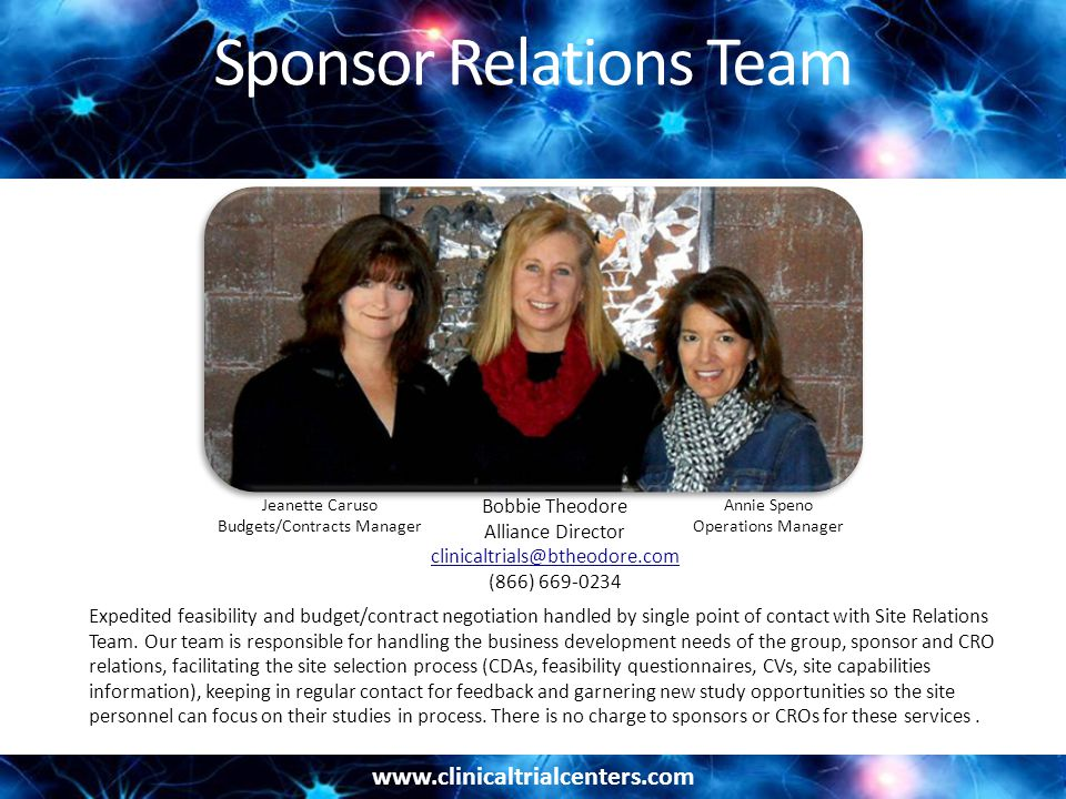 www.clinicaltrialcenters.com Sponsor Relations Team Expedited feasibility and budget/contract negotiation handled by single point of contact with Site Relations Team.