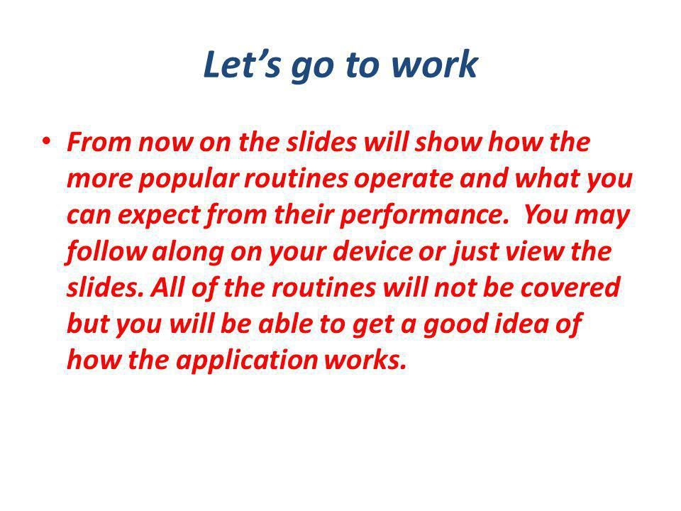 Lets go to work From now on the slides will show how the more popular routines operate and what you can expect from their performance.