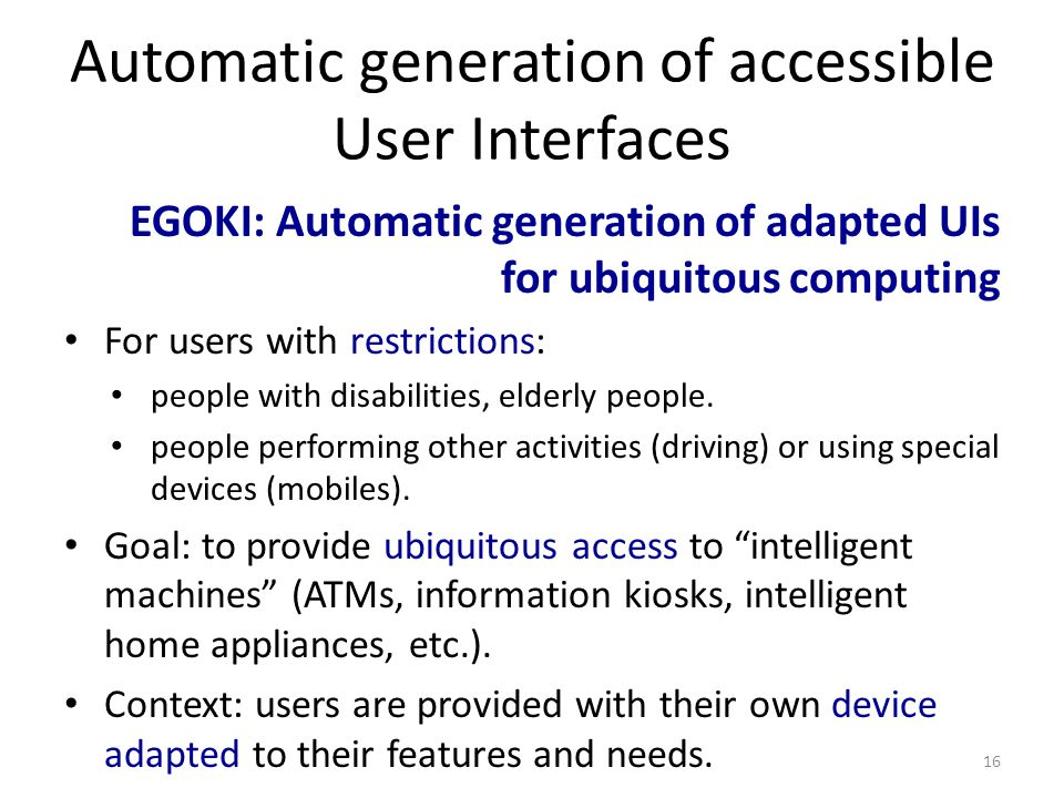 Automatic generation of accessible User Interfaces EGOKI: Automatic generation of adapted UIs for ubiquitous computing For users with restrictions: people with disabilities, elderly people.