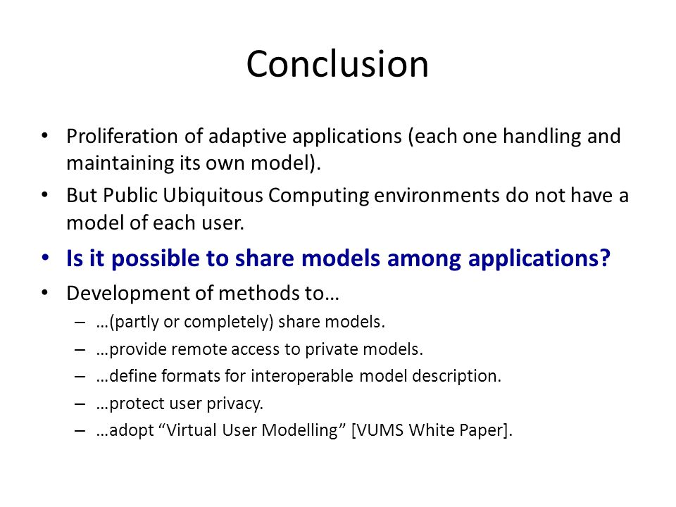 Conclusion Proliferation of adaptive applications (each one handling and maintaining its own model). But Public Ubiquitous Computing environments do n