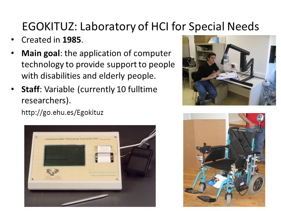 EGOKITUZ: Laboratory of HCI for Special Needs Created in 1985. Main goal: the application of computer technology to provide support to people with dis