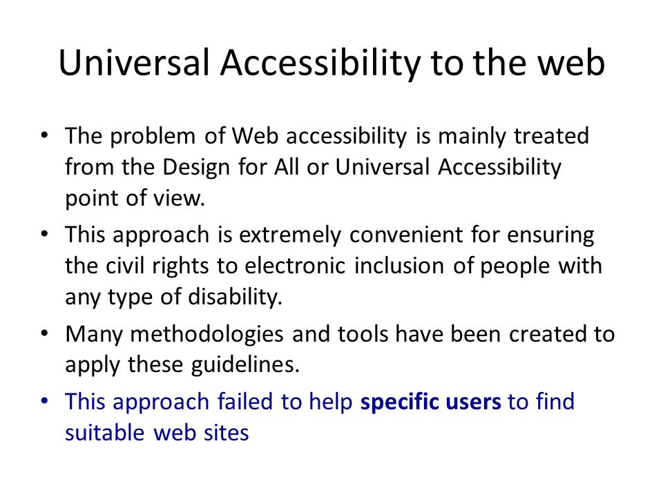 Universal Accessibility to the web The problem of Web accessibility is mainly treated from the Design for All or Universal Accessibility point of view
