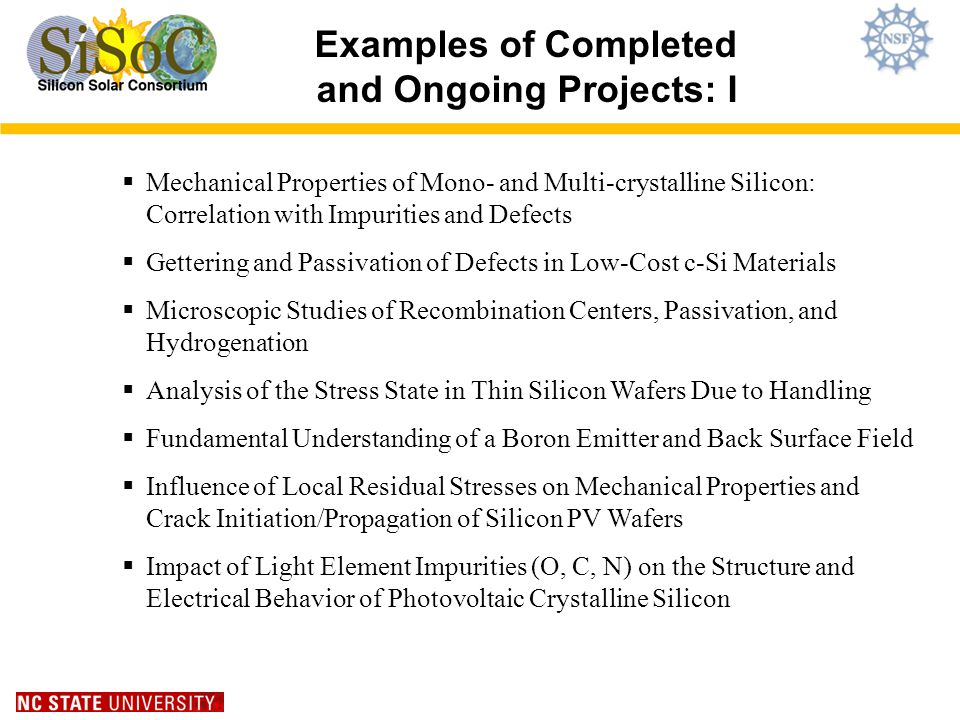 Examples of Completed and Ongoing Projects: I Mechanical Properties of Mono- and Multi-crystalline Silicon: Correlation with Impurities and Defects Gettering and Passivation of Defects in Low-Cost c-Si Materials Microscopic Studies of Recombination Centers, Passivation, and Hydrogenation Analysis of the Stress State in Thin Silicon Wafers Due to Handling Fundamental Understanding of a Boron Emitter and Back Surface Field Influence of Local Residual Stresses on Mechanical Properties and Crack Initiation/Propagation of Silicon PV Wafers Impact of Light Element Impurities (O, C, N) on the Structure and Electrical Behavior of Photovoltaic Crystalline Silicon