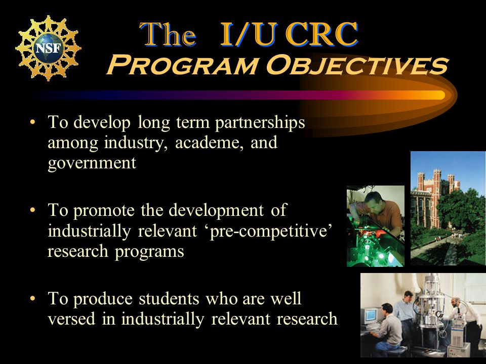 2 Program Objectives To develop long term partnerships among industry, academe, and government To promote the development of industrially relevant pre-competitive research programs To produce students who are well versed in industrially relevant research The I/U CRC
