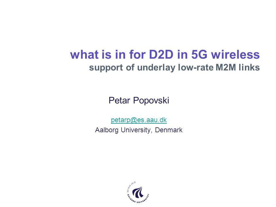 what is in for D2D in 5G wireless support of underlay low-rate M2M links Petar Popovski petarp@es.aau.dk Aalborg University, Denmark