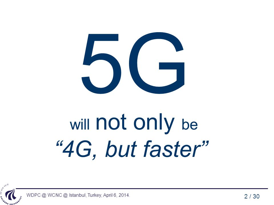 WDPC @ WCNC @ Istanbul, Turkey, April 6, 2014. 2 / 30 5G will not only be 4G, but faster