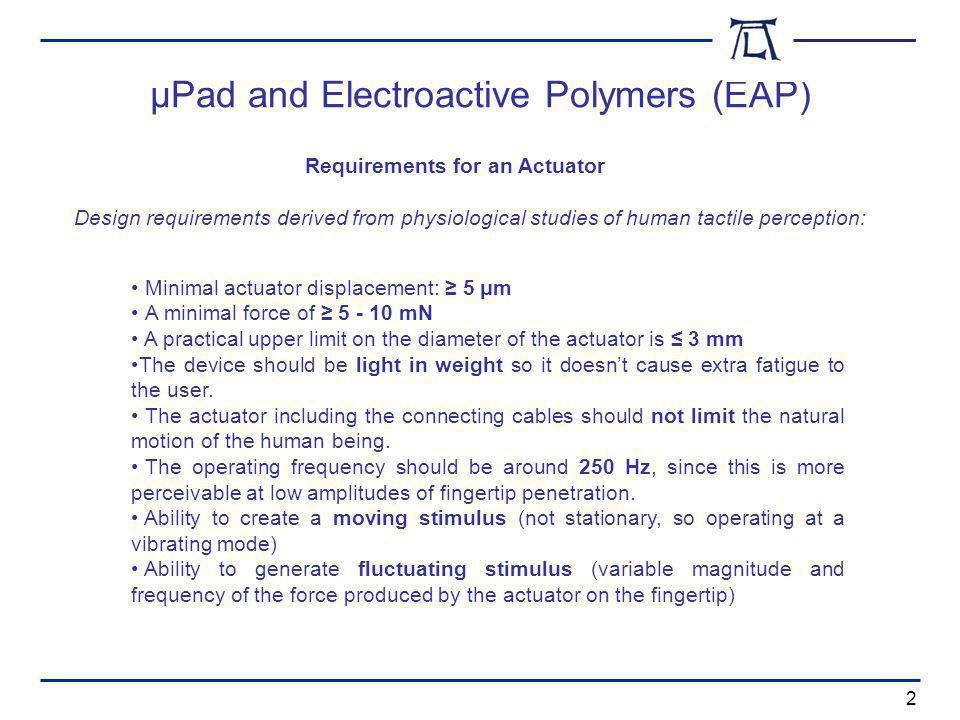 µPad and Electroactive Polymers (EAP) 2 Minimal actuator displacement: 5 μm A minimal force of 5 - 10 mN A practical upper limit on the diameter of the actuator is 3 mm The device should be light in weight so it doesnt cause extra fatigue to the user.