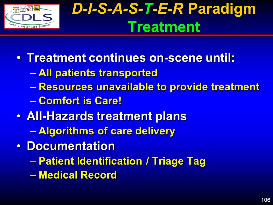 106 D-I-S-A-S-T-E-R Paradigm Treatment Treatment continues on-scene until:Treatment continues on-scene until: –All patients transported –Resources unavailable to provide treatment –Comfort is Care.