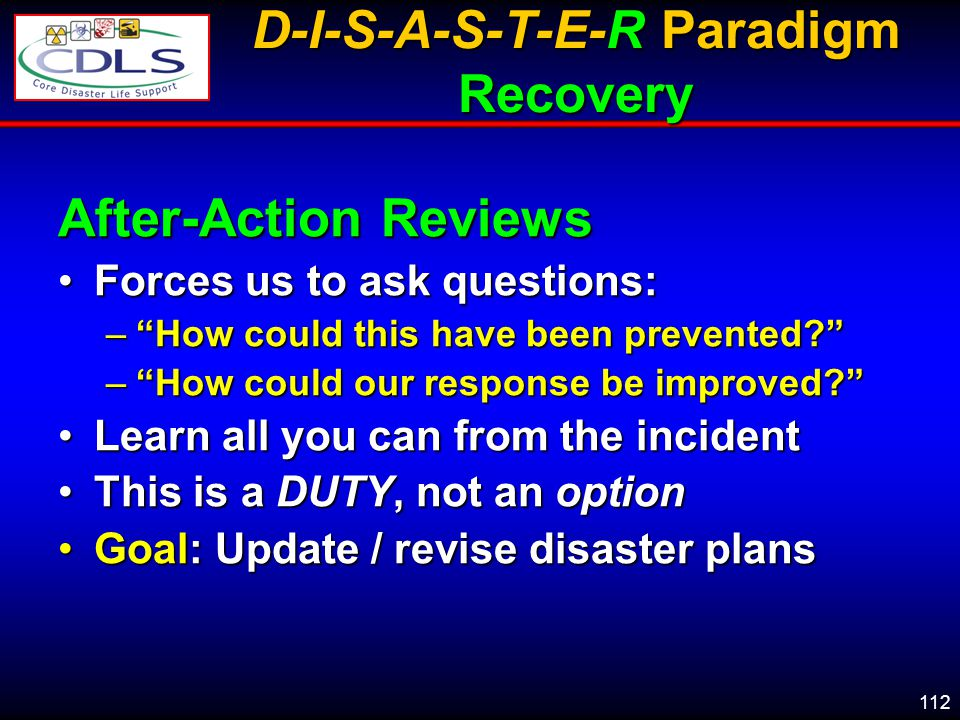 112 D-I-S-A-S-T-E-R Paradigm Recovery After-Action Reviews Forces us to ask questions:Forces us to ask questions: –How could this have been prevented.