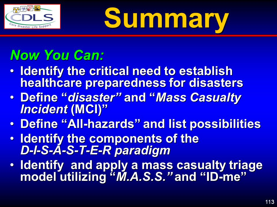 113Summary Now You Can: Identify the critical need to establish healthcare preparedness for disastersIdentify the critical need to establish healthcare preparedness for disasters Define disaster and Mass Casualty Incident (MCI)Define disaster and Mass Casualty Incident (MCI) Define All-hazards and list possibilitiesDefine All-hazards and list possibilities Identify the components of the D-I-S-A-S-T-E-R paradigmIdentify the components of the D-I-S-A-S-T-E-R paradigm Identify and apply a mass casualty triage model utilizing M.A.S.S.