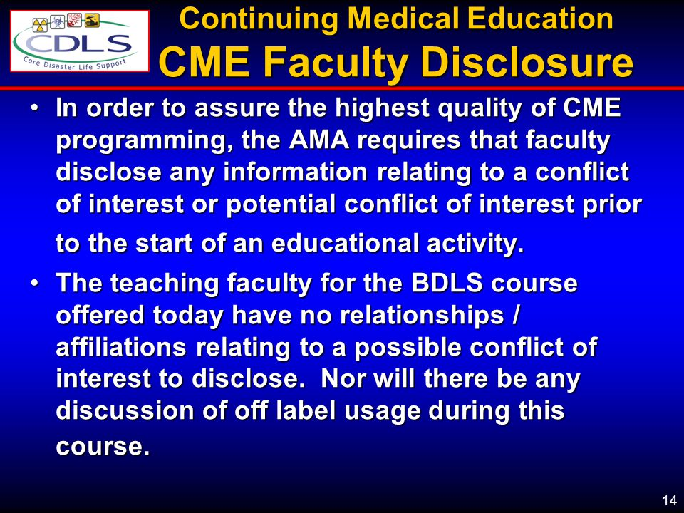 14 Continuing Medical Education CME Faculty Disclosure In order to assure the highest quality of CME programming, the AMA requires that faculty disclose any information relating to a conflict of interest or potential conflict of interest prior to the start of an educational activity.In order to assure the highest quality of CME programming, the AMA requires that faculty disclose any information relating to a conflict of interest or potential conflict of interest prior to the start of an educational activity.