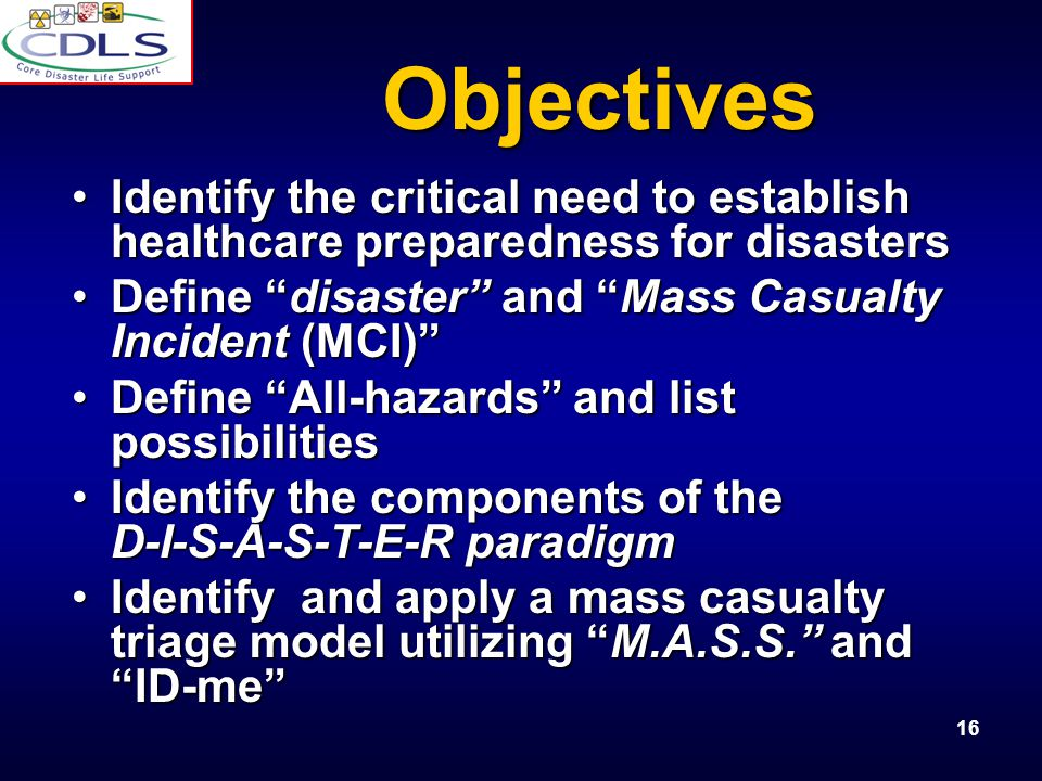 16 Objectives Identify the critical need to establish healthcare preparedness for disastersIdentify the critical need to establish healthcare preparedness for disasters Define disaster and Mass Casualty Incident (MCI)Define disaster and Mass Casualty Incident (MCI) Define All-hazards and list possibilitiesDefine All-hazards and list possibilities Identify the components of the D-I-S-A-S-T-E-R paradigmIdentify the components of the D-I-S-A-S-T-E-R paradigm Identify and apply a mass casualty triage model utilizing M.A.S.S.