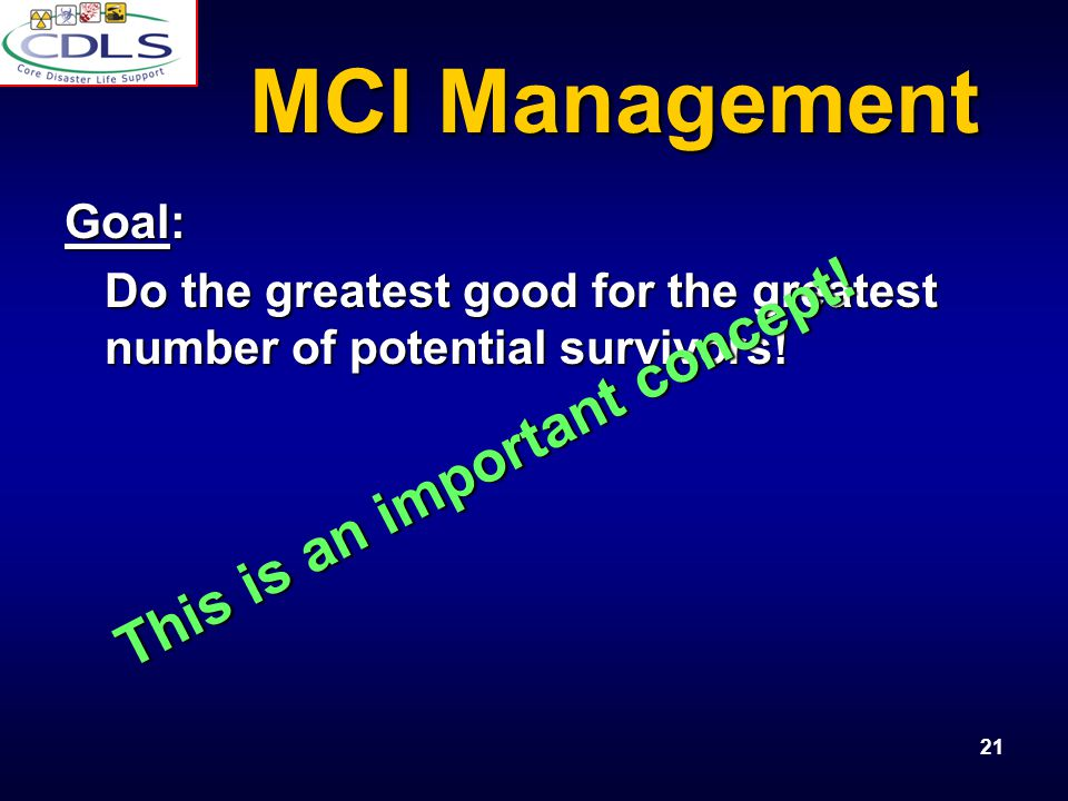 21 MCI Management Goal: Do the greatest good for the greatest number of potential survivors.