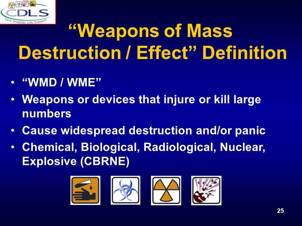 25 WMD / WME Weapons or devices that injure or kill large numbers Cause widespread destruction and/or panic Chemical, Biological, Radiological, Nuclear, Explosive (CBRNE) Weapons of Mass Destruction / Effect Definition