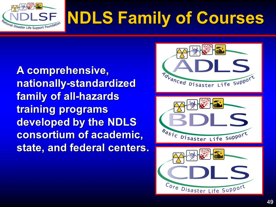 49 NDLS Family of Courses A comprehensive, nationally-standardized family of all-hazards training programs developed by the NDLS consortium of academic, state, and federal centers.