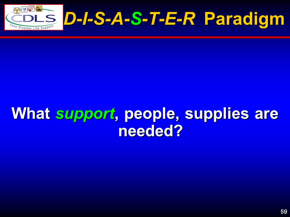 59 D-I-S-A-S-T-E-R Paradigm What support, people, supplies are needed?