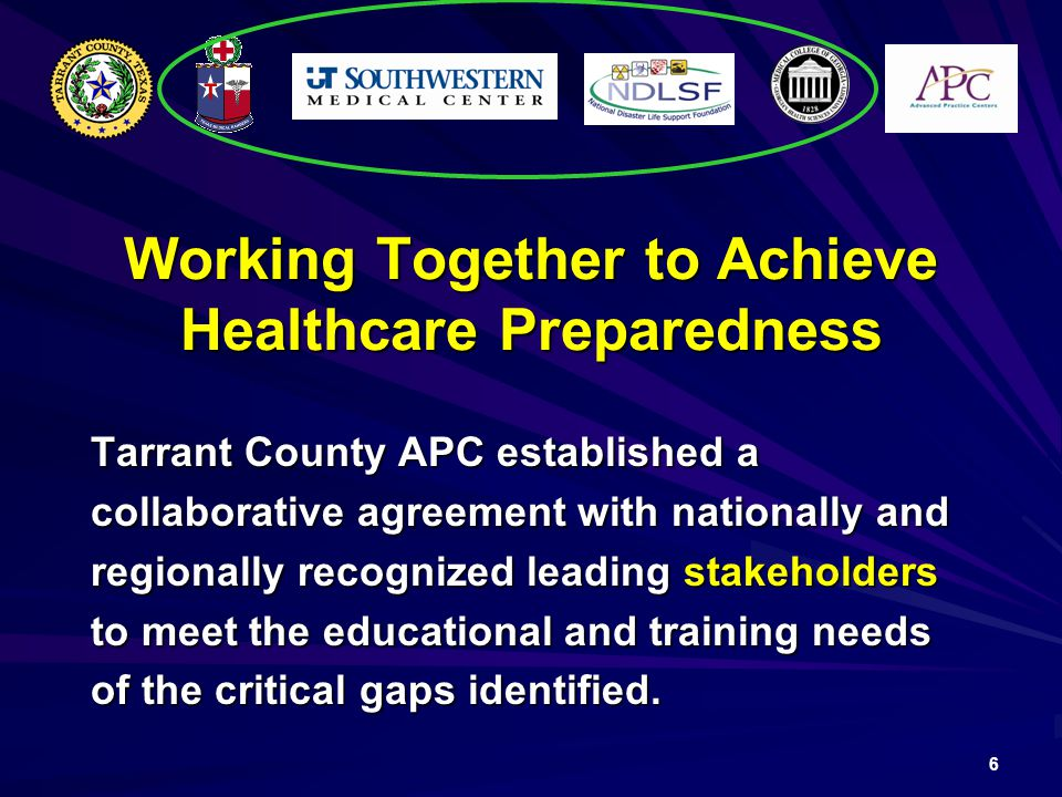 6 Working Together to Achieve Healthcare Preparedness Tarrant County APC established a collaborative agreement with nationally and regionally recognized leading stakeholders to meet the educational and training needs of the critical gaps identified.