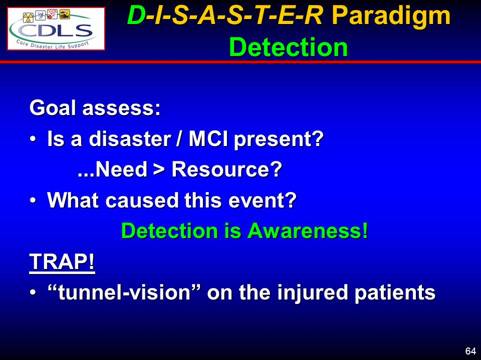 64 D-I-S-A-S-T-E-R Paradigm Detection Goal assess: Is a disaster / MCI present?Is a disaster / MCI present?...Need > Resource.
