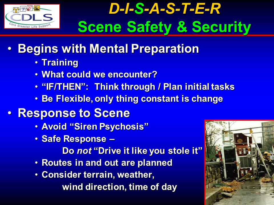 76 D-I-S-A-S-T-E-R Scene Safety & Security Begins with Mental PreparationBegins with Mental Preparation TrainingTraining What could we encounter?What could we encounter.