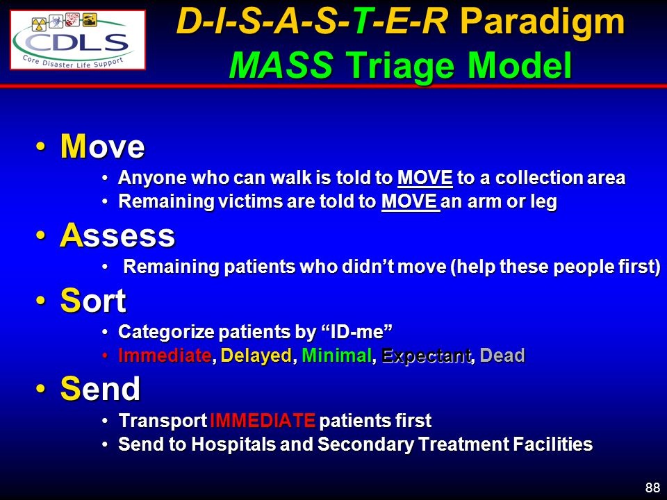 88 D-I-S-A-S-T-E-R Paradigm MASS Triage Model MoveMove Anyone who can walk is told to MOVE to a collection areaAnyone who can walk is told to MOVE to a collection area Remaining victims are told to MOVE an arm or legRemaining victims are told to MOVE an arm or leg AssessAssess Remaining patients who didnt move (help these people first) Remaining patients who didnt move (help these people first) SortSort Categorize patients by ID-meCategorize patients by ID-me Immediate, Delayed, Minimal, Expectant, DeadImmediate, Delayed, Minimal, Expectant, Dead SendSend Transport IMMEDIATE patients firstTransport IMMEDIATE patients first Send to Hospitals and Secondary Treatment FacilitiesSend to Hospitals and Secondary Treatment Facilities