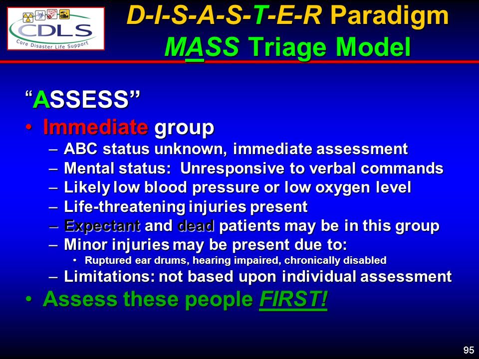 95 D-I-S-A-S-T-E-R Paradigm MASS Triage Model ASSESSASSESS Immediate groupImmediate group –ABC status unknown, immediate assessment –Mental status: Unresponsive to verbal commands –Likely low blood pressure or low oxygen level –Life-threatening injuries present –Expectant and dead patients may be in this group –Minor injuries may be present due to: Ruptured ear drums, hearing impaired, chronically disabledRuptured ear drums, hearing impaired, chronically disabled –Limitations: not based upon individual assessment Assess these people FIRST!Assess these people FIRST!