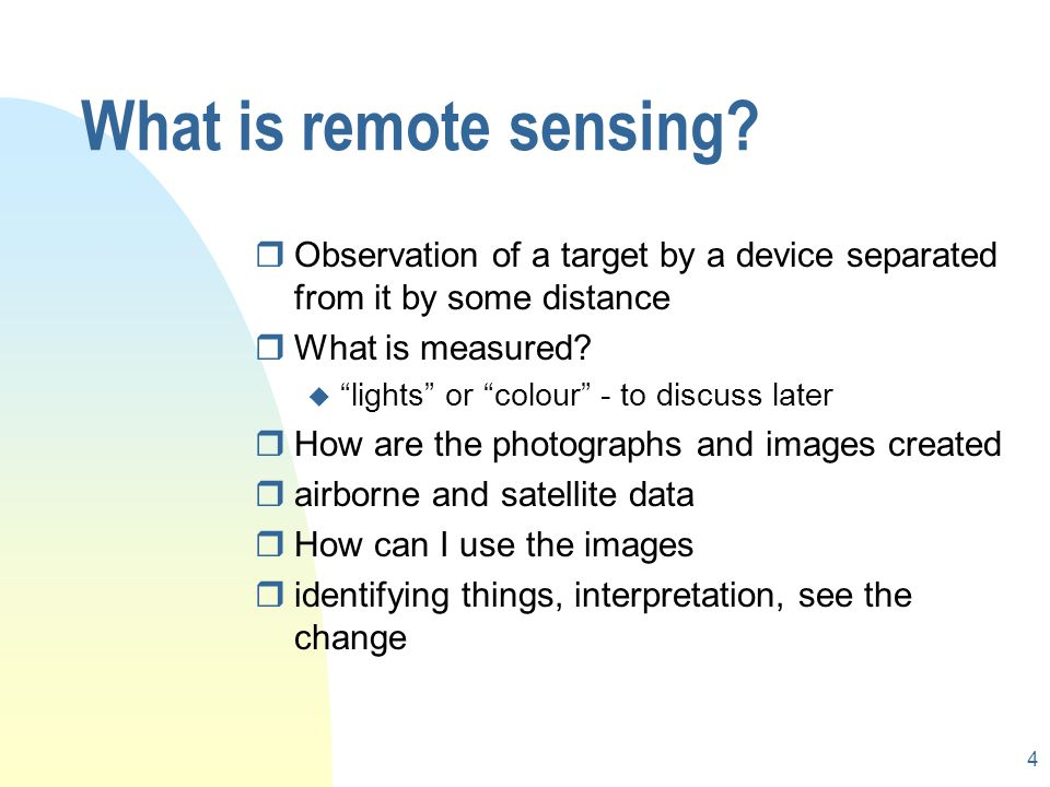 3 What is remote sensing? rRemote sensing is the acquisition of information about an object without physical contact. rIt includes photographic and di