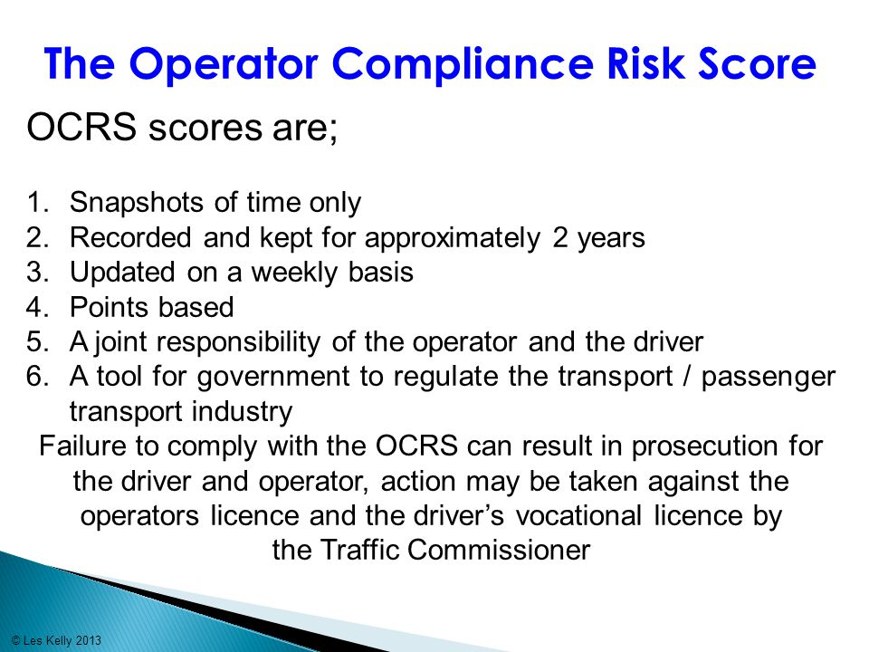 The Operator Compliance Risk Score OCRS scores are; 1.Snapshots of time only 2.Recorded and kept for approximately 2 years 3.Updated on a weekly basis