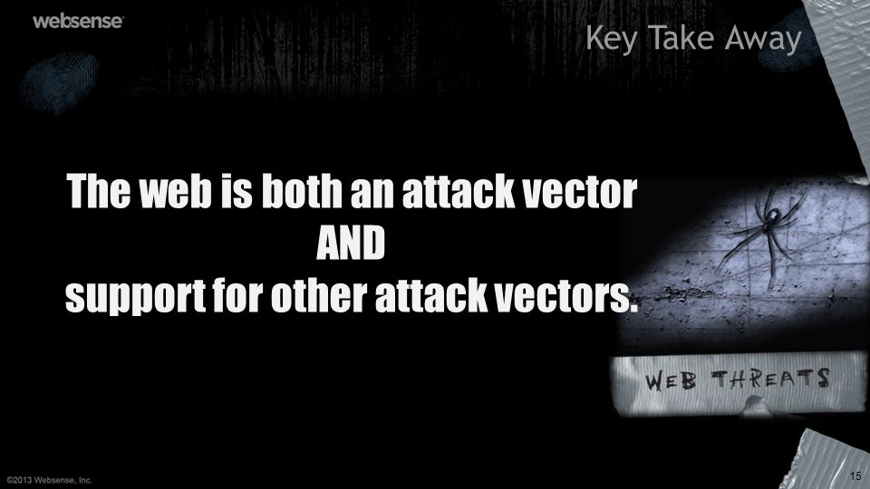 Key Take Away 15 The web is both an attack vector AND support for other attack vectors.
