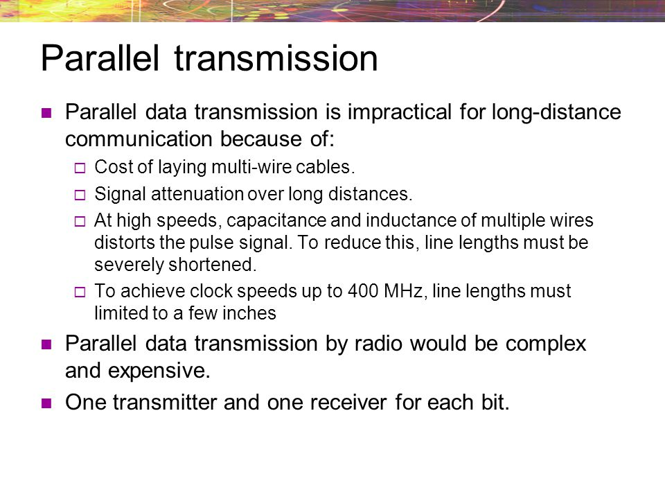 Parallel transmission Parallel data transmission is impractical for long-distance communication because of: Cost of laying multi-wire cables. Signal a