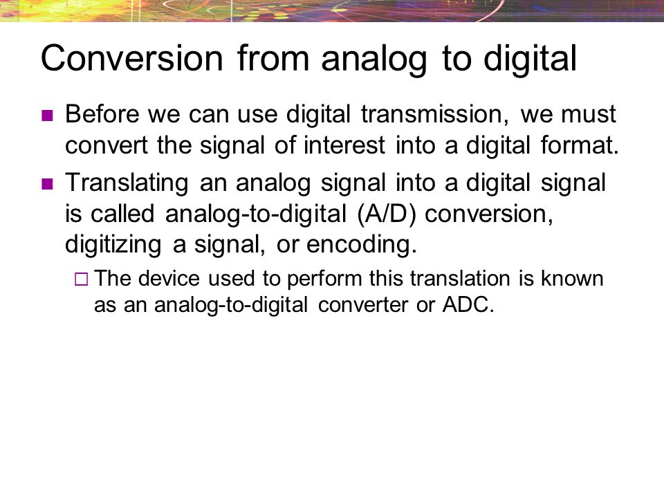 Conversion from analog to digital Before we can use digital transmission, we must convert the signal of interest into a digital format. Translating an