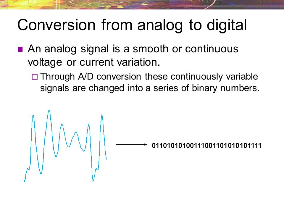 Conversion from analog to digital An analog signal is a smooth or continuous voltage or current variation. Through A/D conversion these continuously v